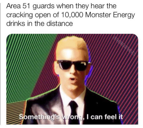 Energy, Monster, and Area 51: Area 51 guards when they hear the  cracking open of 10,000 Monster Energy  drinks in the distance  THBREADTHEVES  Something's Wong, I can feel it