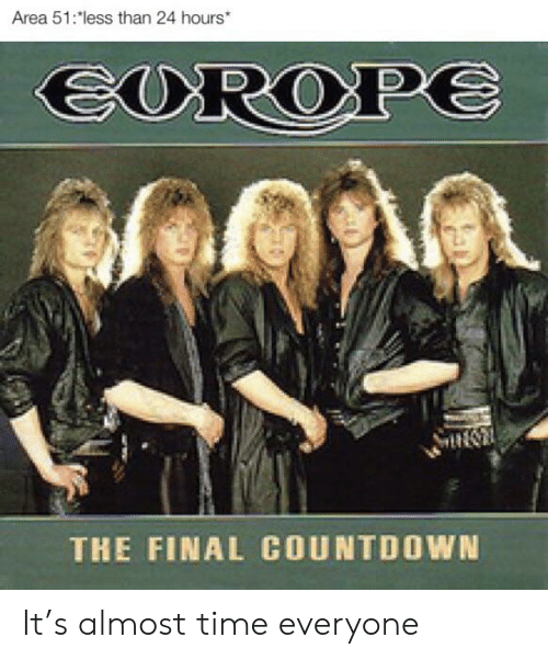 Countdown, Time, and Area 51: Area 51:less than 24 hours  EUROP  THE FINAL COUNTDOWN It's almost time everyone