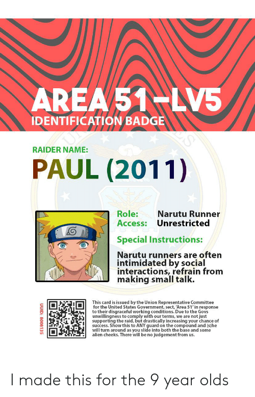 Access, Alien, and United: AREA 51-LV5  IDENTIFICATION BADGE  RAIDER NAME:  PAUL (2011)  Role:  Access: Unrestricted  Narutu Runner  Special Instructions:  Narutu runners are often  intimidated by social  interactions, refrain from  making small talk.  This card is issued by the Union Representative Committee  for the United States Government, sect, 'Area 51' in response  to their disgraceful working conditions. Due to the Govs  unwillingness to comply with our terms, we are not just  supporting the raid, but drastically increasing your chance of  success. Show this to ANY guard on the compound and (s)he  will turn around as you slide into both the base and some  alien cheeks. There will be no judgement from us.  UUID:  8008135 I made this for the 9 year olds