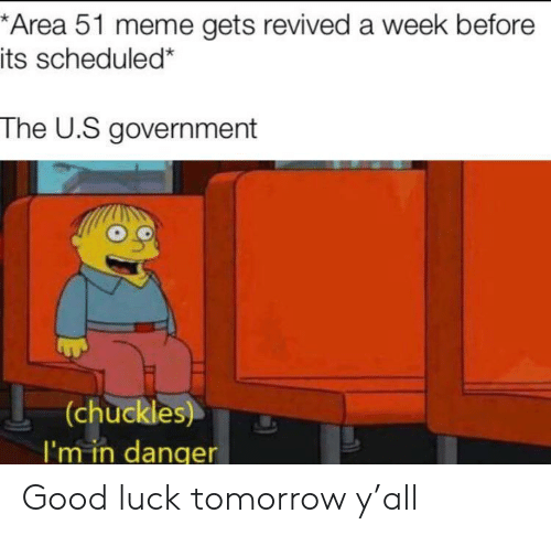 The U: *Area 51 meme gets revived a week before  its scheduled*  The U.S government  (chuckles)  I'm in danqer Good luck tomorrow y'all