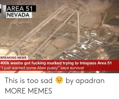 """Survivor: AREA 51  NEVADA  BREAKING NEWS  400k weebs got fucking murked trying to trespass Area 51  """"I just wanted some Alien pussy"""" says survivor This is too sad 😔 by apadran MORE MEMES"""