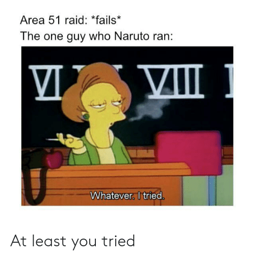 Naruto, Area 51, and Raid: Area 51 raid: *fails*  The one guy who Naruto ran:  Whatever. I tried. At least you tried