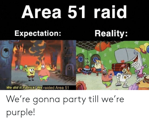 Purple: Area 51 raid  Reality:  Expectation:  We did it Patrick! We raided Area 51 We're gonna party till we're purple!