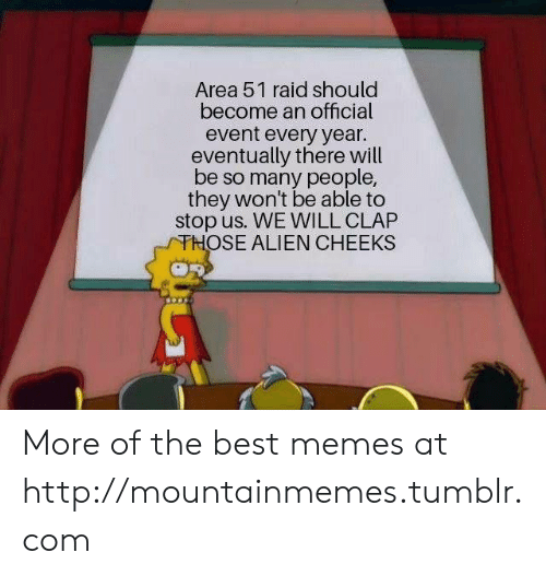 Memes, Tumblr, and Alien: Area 51 raid should  become an official  event every year.  eventually there will  be so many people,  they won't be able to  stop us. WE WILL CLAP  THOSE ALIEN CHEEKS More of the best memes at http://mountainmemes.tumblr.com
