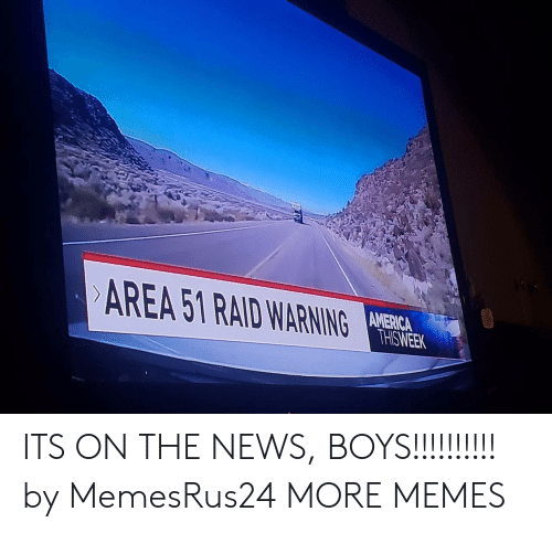 America, Dank, and Memes: AREA 51 RAID WARNING  AMERICA  THISWEEK ITS ON THE NEWS, BOYS!!!!!!!!!! by MemesRus24 MORE MEMES