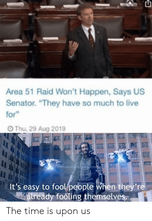 "Live, Time, and Area 51: Area 51 Raid Won't Happen, Says US  Senator. ""They have so much to live  for  Thu, 29 Aug 2019  It's easy to foolipeople when they're  atready footing themselves The time is upon us"