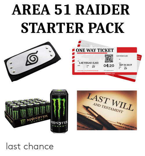 gate: AREA 51 RAIDER  STARTER PACK  ONE WAY TICKET  NOMY  ASS  LAS VEGAS (LAS)  DATE  TO:  LAS VEGAS (LAS)  SEP 20 2019  04:20  SEAT  SEAT  69  GATE  69  1  1  ETKT 454843121451100  GATE CLOSES 30 MINUTES BEFORE DEPARTURE  BOARDING PASS  LAST WILL  TAURINE  AND TESTAMENT  AURINA  , residing  ainty of death, do  being of sound mind  his instrument to be my  MNSTER  MONSTER  E NER GY  ious wills  ENER GY last chance
