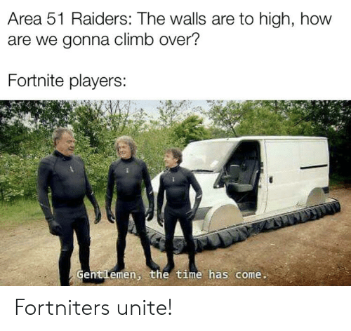 Reddit, Raiders, and Time: Area 51 Raiders: The walls are to high, how  are we gonna climb over?  Fortnite players:  Gentlemen, the time has come. Fortniters unite!