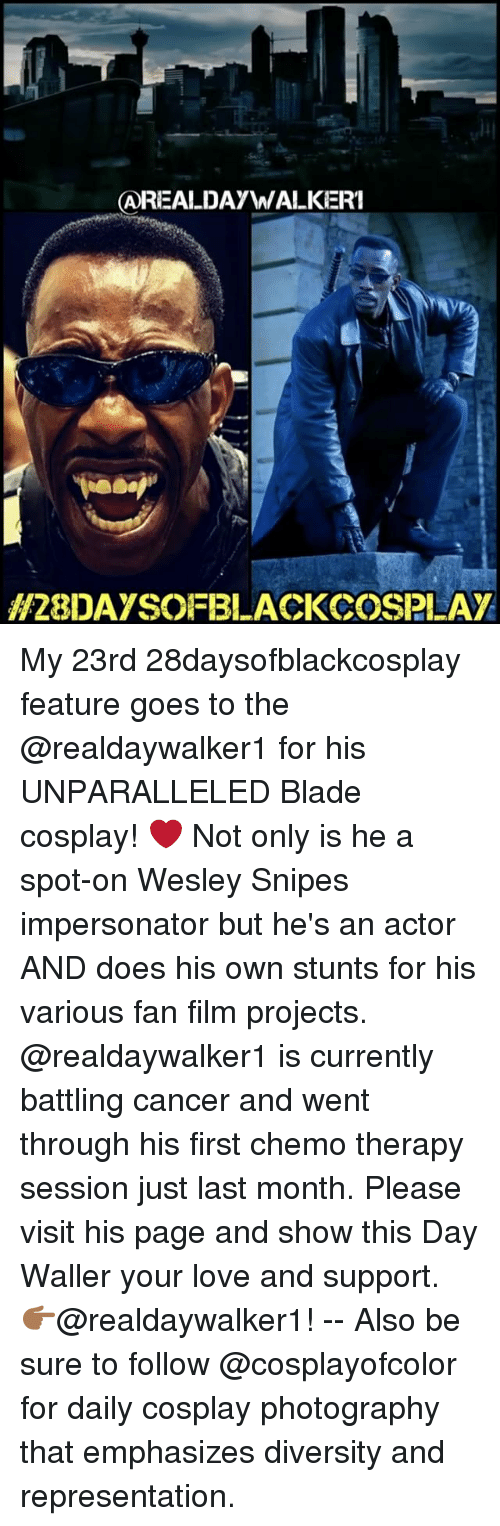 Blade, Doe, and Memes: AREALDAyW  WALKERI  H28DAYSOFBLACKCOSPLAY My 23rd 28daysofblackcosplay feature goes to the @realdaywalker1 for his UNPARALLELED Blade cosplay! ❤️ Not only is he a spot-on Wesley Snipes impersonator but he's an actor AND does his own stunts for his various fan film projects. @realdaywalker1 is currently battling cancer and went through his first chemo therapy session just last month. Please visit his page and show this Day Waller your love and support. 👉🏾@realdaywalker1! -- Also be sure to follow @cosplayofcolor for daily cosplay photography that emphasizes diversity and representation.