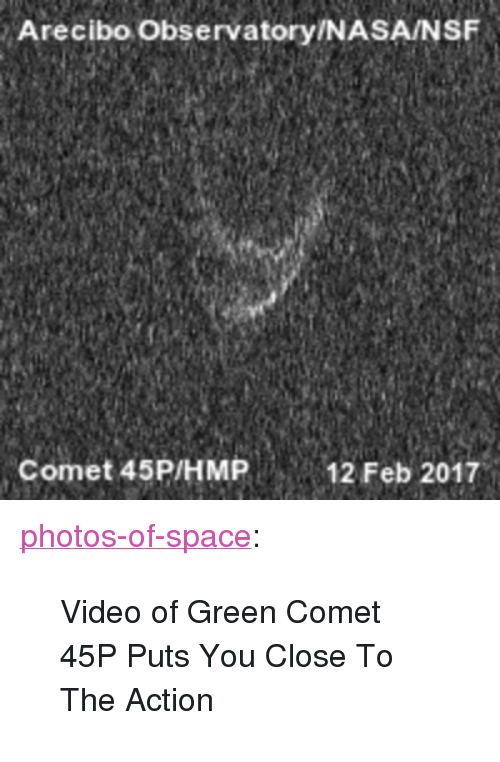 "nsf: Arecibo Observatory/NASA/NSF  Comet 45P/HMP12 Feb 2017 <p><a href=""http://photos-of-space.tumblr.com/post/157292467682/video-of-green-comet-45p-puts-you-close-to-the"" class=""tumblr_blog"">photos-of-space</a>:</p>  <blockquote><p>Video of Green Comet 45P Puts You Close To The Action</p></blockquote>"