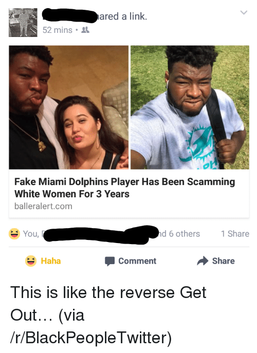 Miami Dolphins: ared a link  52 mins .  Fake Miami Dolphins Player Has Been Scamming  White Women For 3 Years  balleralert.com  You,  d 6 others  1 Share  Haha  Comment  Share <p>This is like the reverse Get Out&hellip; (via /r/BlackPeopleTwitter)</p>