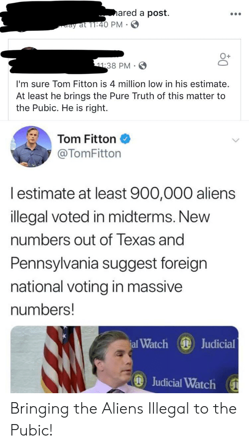 Aliens, Texas, and Watch: ared a post  ay at 11:40 PM .  11:38 PM  I'm sure Tom Fitton is 4 million low in his estimate.  At least he brings the Pure Truth of this matter to  the Pubic. He is right  Tom Fitton  @TomFitton  lestimate at least 900,000 aliens  illegal voted in midterms. New  numbers out of Texas and  Pennsylvania suggest foreign  national voting in massive  numbers!  al Watch Judicial  Judicial Watch Bringing the Aliens Illegal to the Pubic!