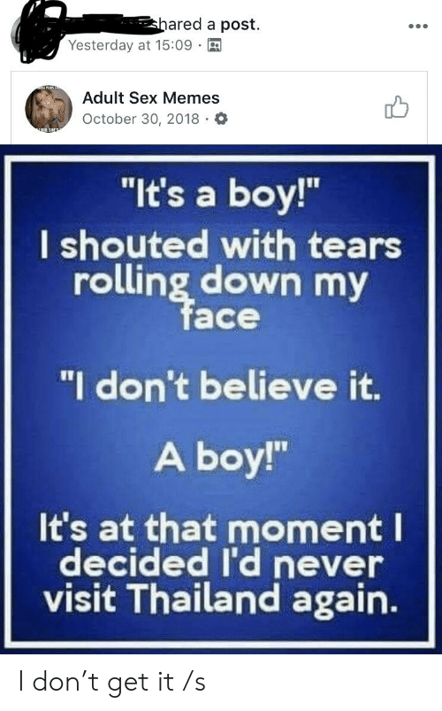 """Sex Memes: ared a post.  Yesterday at 15:09  Adult Sex Memes  October 30, 2018 O  """"It's a boy!""""  I shouted with tears  rolling down my  ace  """"I don't believe it.  A boy!""""  It's at that moment I  decided I'd never  visit Thailand agairn. I don't get it /s"""