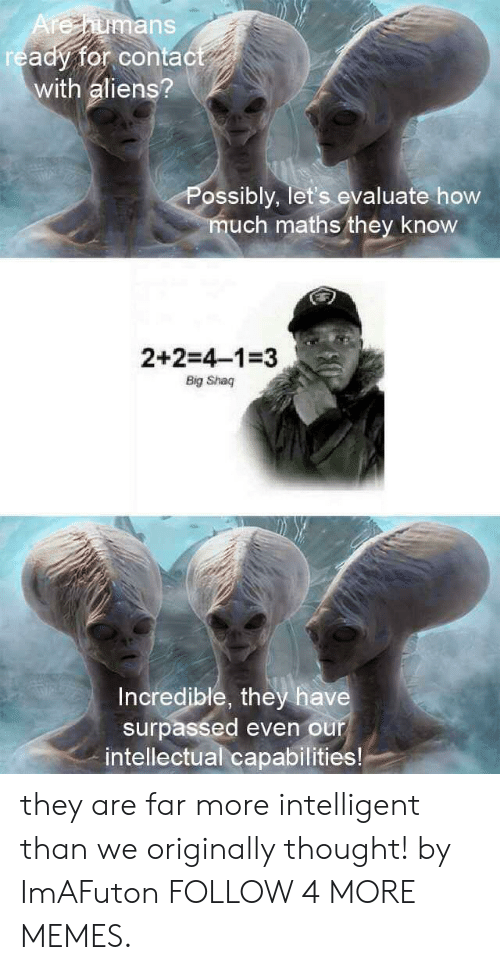 evaluate: Arehumans  ready for contact  with aliens?  Possibly, let's evaluate how  much maths they know  2+2=4-1-3  Big Shaq  Incredible, they have  surpassed even our  intellectual capabilities! they are far more intelligent than we originally thought! by ImAFuton FOLLOW 4 MORE MEMES.