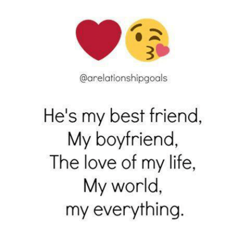 Best Friend, Life, and Love: @arelationshipgoals  He's my best friend,  My boyfriend  The love of my life,  My world,  my everything.