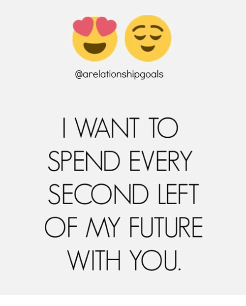 Future, Memes, and 🤖: @arelationshipgoals  I WANT TO  SPEND EVERY  SECOND LEFT  OF MY FUTURE  WITH YOU