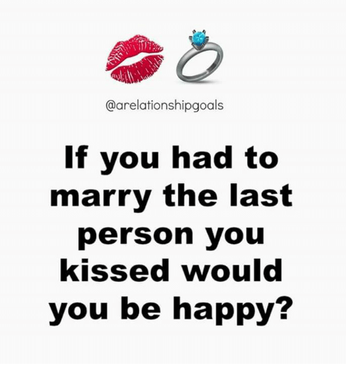 Memes, Kiss, and Be Happy: @arelationshipgoals  If you had to  marry the last  person you  kissed would  you be happy