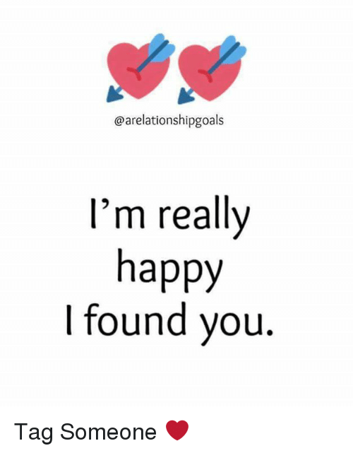 Memes, Tag Someone, and 🤖: @arelationshipgoals  I'm really  happy  I found you. Tag Someone  ❤