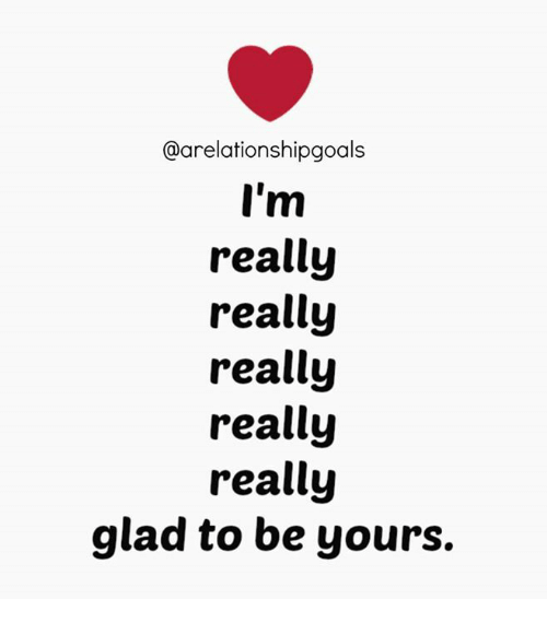 Memes, 🤖, and Glad: @arelationshipgoals  I'm  really  really  really  really  really  glad to be yours.