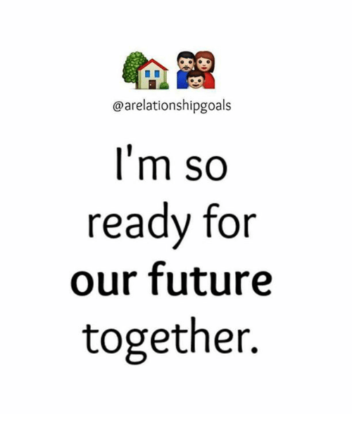 Memes, 🤖, and Futures: @arelationshipgoals  I'm so  ready for  our future  together.
