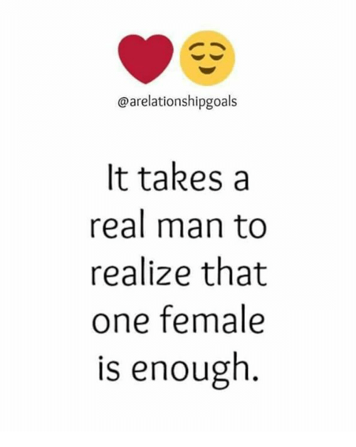 Memes, 🤖, and One: @arelationshipgoals  It takes a  real man to  realize that  one female  is enough