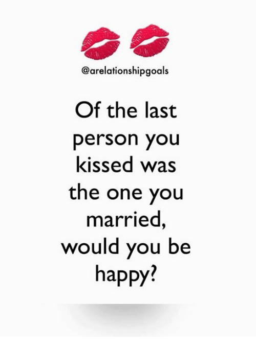 Memes, Be Happy, and 🤖: @arelationshipgoals  Of the last  person you  kissed was  the one you  married  would you be  happy