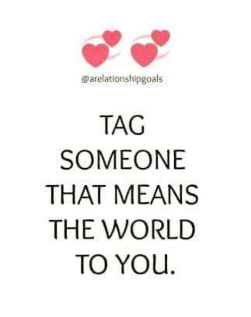 Memes, Mean, and Meaning: arelationshipgoals  TAG  SOMEONE  THAT MEANS  THE WORLD  TO YOU.