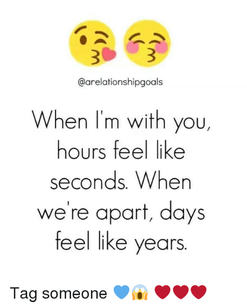 Memes and 🤖: @arelationshipgoals  When I'm with you,  hours feel like  seconds When  we're apart, days  feel like years Tag someone 💙😱 ❤❤❤
