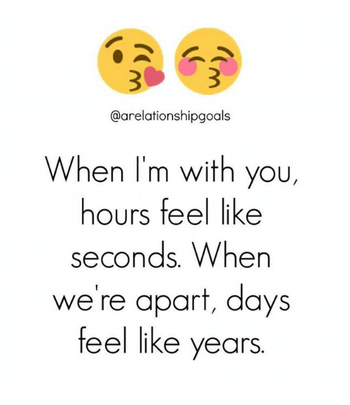 Memes and 🤖: @arelationshipgoals  When I'm with you,  hours feel like  Seconds When  we're apart, days  feel like years