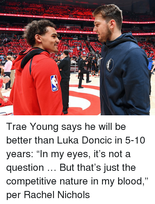 "Competitive: ARENA Trae Young says he will be better than Luka Doncic in 5-10 years: ""In my eyes, it's not a question … But that's just the competitive nature in my blood,"" per Rachel Nichols"