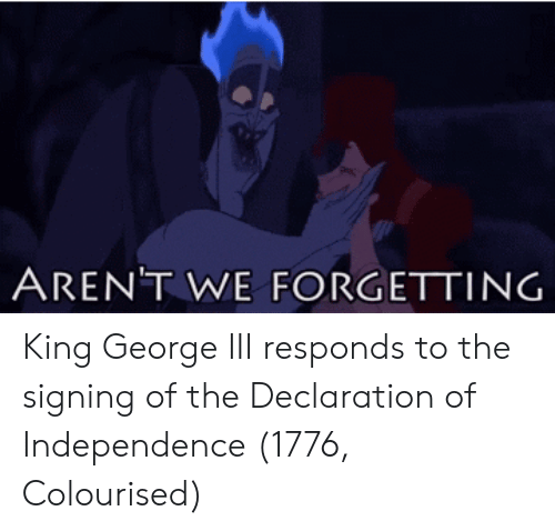 Declaration of Independence, King, and King George Iii: AREN'T WE FORGETTING King George III responds to the signing of the Declaration of Independence (1776, Colourised)