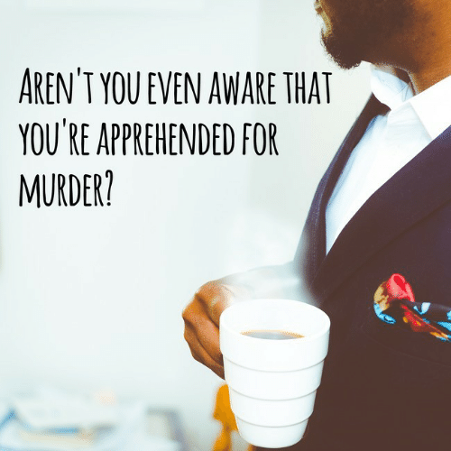 Aware: AREN'T YOU EVEN AWARE THAT  YOU'RE APPREHENDED FOR  MURDER?