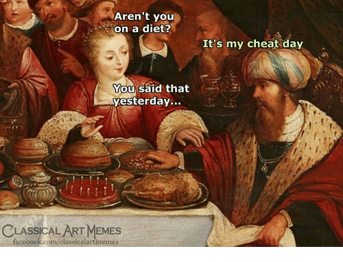 Cheat Day: Aren't you  on a diet?  It's my cheat day  You said that  yesterday...  CLASSICAL ART MEMES  facebook.com/classicalartmemes