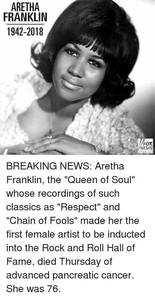 "Memes, News, and Respect: ARETHA  FRANKLIN  1942-2018  FOX  NEWS  c hannel  Getty Images BREAKING NEWS: Aretha Franklin, the ""Queen of Soul"" whose recordings of such classics as ""Respect"" and ""Chain of Fools"" made her the first female artist to be inducted into the Rock and Roll Hall of Fame, died Thursday of advanced pancreatic cancer. She was 76."