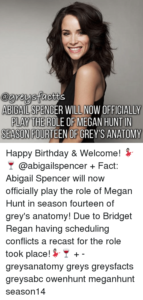 Megane: @areysfacttsS  ABIGAIL SPENCER WILL NOW OFFICIALLY  F MEGAN HUNT IN  PLAY THE ROLE O  SEASON FOURTEEN OF GREY'S ANATOMY Happy Birthday & Welcome! 💃🏻🍷 @abigailspencer + Fact: Abigail Spencer will now officially play the role of Megan Hunt in season fourteen of grey's anatomy! Due to Bridget Regan having scheduling conflicts a recast for the role took place!💃🏻🍷 + - greysanatomy greys greysfacts greysabc owenhunt meganhunt season14