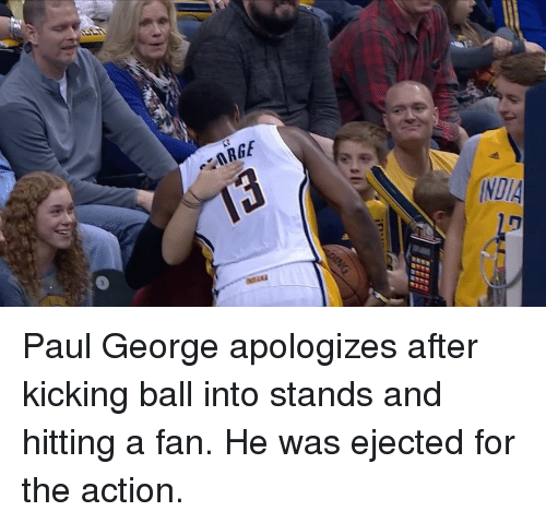 ejection: ARGE  INDIA Paul George apologizes after kicking ball into stands and hitting a fan. He was ejected for the action.