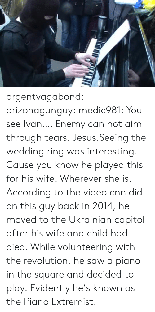 aim: argentvagabond:  arizonagunguy:   medic981:  You see Ivan….  Enemy can not aim through tears.  Jesus.Seeing the wedding ring was interesting. Cause you know he played this for his wife. Wherever she is.   According to the video cnn did on this guy back in 2014, he moved to the Ukrainian capitol after his wife and child had died. While volunteering with the revolution, he saw a piano in the square and decided to play. Evidently he's known as the Piano Extremist.