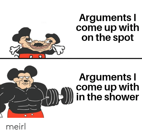 In The Shower: Arguments I  come up with  on the spot  Arguments I  come up with  in the shower meirl