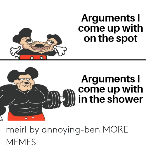 ben: Arguments I  come up with  on the spot  Arguments I  come up with  in the shower meirl by annoying-ben MORE MEMES