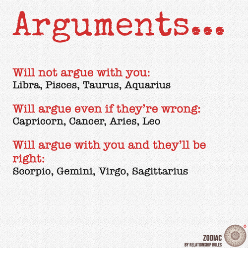 Arguing, Aquarius, and Aries: Arguments...  Will not argue with you:  Libra, Pisces, Taurus, Aquarius  Will argue even if they're wrong:  Capricorn, Cancer, Aries, Leo  Will argue with you and they'll be  right:  Scorpio, Gemini, Virgo, Sagittarius  ZODIAC  BY RELATIONSHIP RULES