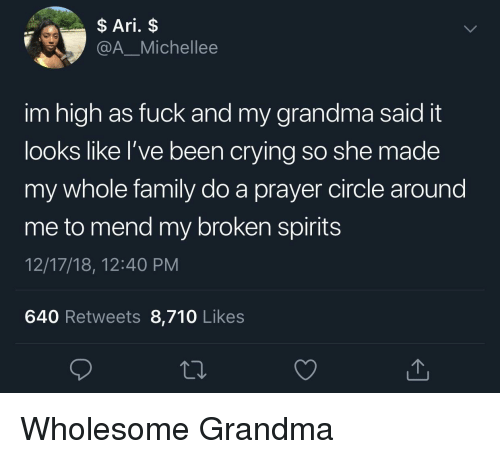 high as fuck: Ari. $  @A_Michellee  im high as fuck and my grandma said it  looks lIKe l've been crylng so She made  my whole family do a prayer circle around  me to mend my broken spirits  12/17/18, 12:40 PM  640 Retweets 8,710 Likes Wholesome Grandma