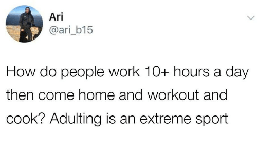 Work, Home, and How: Ari  @ari_b15  How do people work 10+ hours a day  then come home and workout and  cook? Adulting is an extreme sport