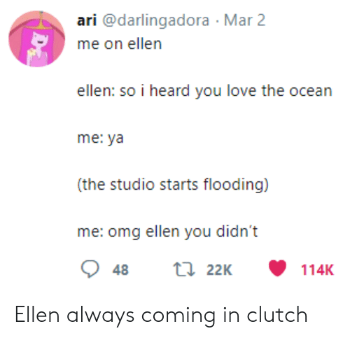 Love, Omg, and Aries: ari @darlingadora Mar 2  ellen: so i heard you love the ocean  me: ya  (the studio starts flooding)  me: omg ellen you didn't Ellen always coming in clutch