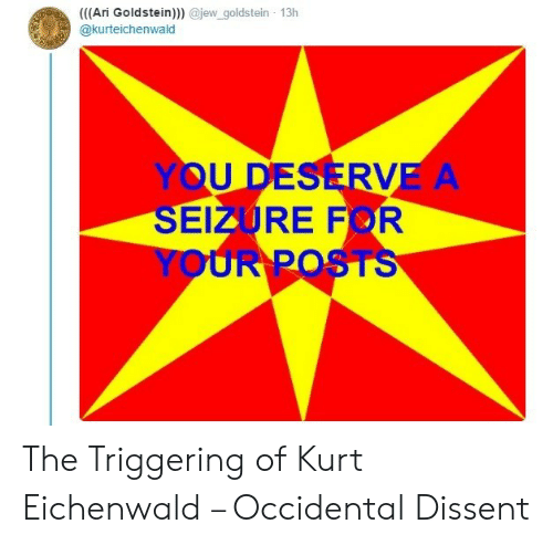 Occidental Dissent: ((Ari Goldstein))) @jew_goldstein 13h  @kurteichenwald  YOU DESERVE A  SEIZURE FOR  YOUR POSTS The Triggering of Kurt Eichenwald – Occidental Dissent
