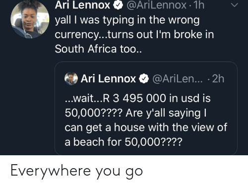 Africa, Beach, and House: Ari Lennox  @AriLennox- 1h  yall I was typing in the wrong  currency...turns out I'm broke in  South Africa too..  Ari Lennox@AriLen... .2h  ...wait...R 3 495 000 in usd is  50,000???? Are y'all saying I  get a house with the view of  a beach for 50,000???? Everywhere you go