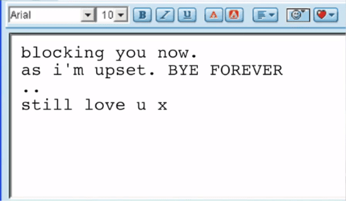 Blocking: Arial  blocking you  as i'm upset. BYE FOREVER  now  still love u x