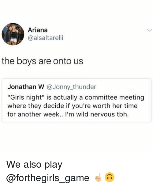"Girls, Memes, and Tbh: Ariana  @alsaltarelli  the boys are onto us  Jonathan W @Jonny thunder  ""Girls night"" is actually a committee meeting  where they decide if you're worth her time  for another week.. I'm wild nervous tbh We also play @forthegirls_game ☝🏼🙃"
