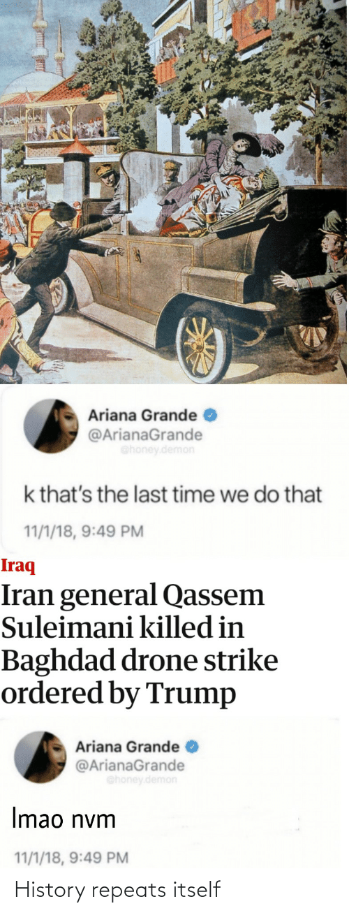 ariana grande: Ariana Grande  @ArianaGrande  Ghoney.demon  k that's the last time we do that  11/1/18, 9:49 PM  Iraq  Iran general Qassem  Suleimani killed in  Baghdad drone strike  ordered by Trump  Ariana Grande  @ArianaGrande  @honey.demon  Imao nym  11/1/18, 9:49 PM History repeats itself