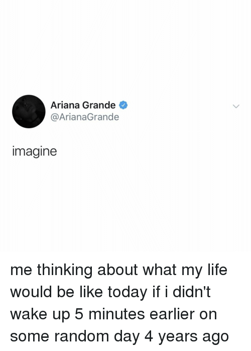 Day 4: Ariana Grande  @ArianaGrande  imagine me thinking about what my life would be like today if i didn't wake up 5 minutes earlier on some random day 4 years ago