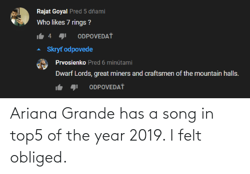 ariana grande: Ariana Grande has a song in top5 of the year 2019. I felt obliged.